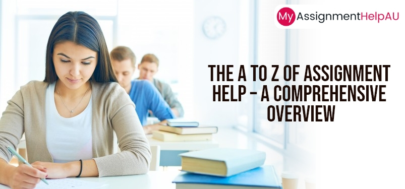 The A to Z of Assignment Help – A Comprehensive Overview