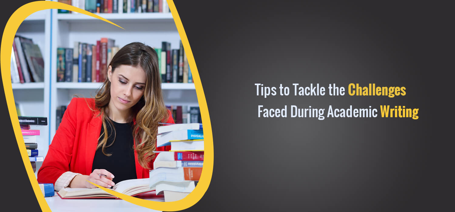 Tips to Tackle the Challenges Faced During Academic Writing