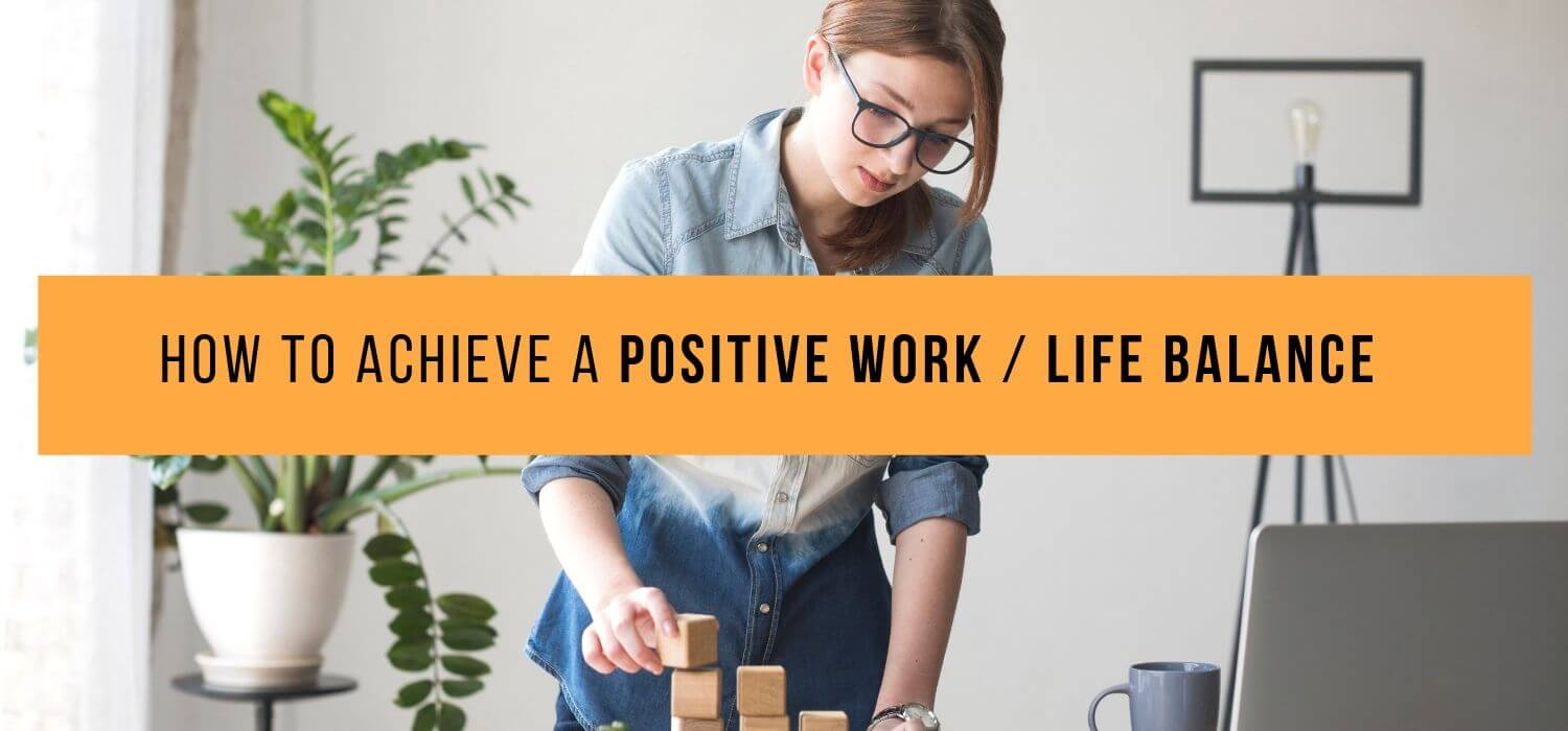How To Achieve A Positive Work/Life Balance