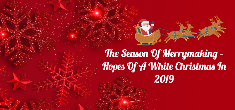 The Season of Merrymaking – Hopes of A White Christmas in 2019